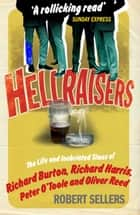Hellraisers - The Life and Inebriated Times of Burton, Harris, O'Toole and Reed ebook by Robert Sellers