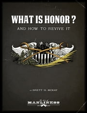 What Is Honor? - And How to Revive It ebook by Brett H. McKay