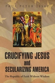 Crucifying Jesus and Secularizing America ebook by Paul Peter Jesep