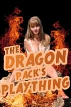 The Dragon Pack's Plaything, an erotic shape shifter story ebook by Rose Black