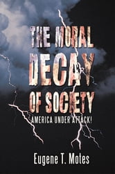 The Moral Decay of Society - America Under Attack! ebook by Eugene T. Motes
