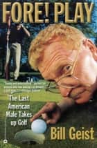 Fore! Play - The Last American Male Takes up Golf ebook by Bill Giest