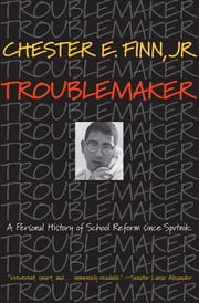 Troublemaker - A Personal History of School Reform since Sputnik ebook by Chester E. Finn Jr.