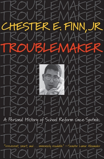 Troublemaker - A Personal History of School Reform since Sputnik ebook by Chester E. Finn, Jr.