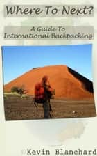 Where To Next? A Guide To International Backpacking ebook by Kevin Blanchard