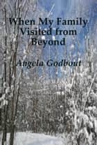 When My Family Visited from Beyond ebook by Angela Godbout