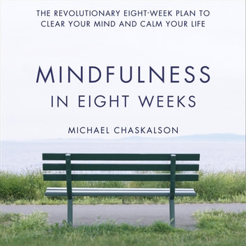 Mindfulness in Eight Weeks: The revolutionary 8 week plan to clear your mind and calm your life audiobook by Michael Chaskalson