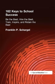162 Keys to School Success - Be the Best, Hire the Best, Train, Inspire and Retain the Best ebook by Franklin Schargel