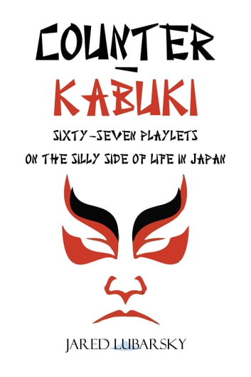 Counter-Kabuki - Sixty-Seven Playlets on the Silly Side of Life in Japan ebook by Jared Lubarsky