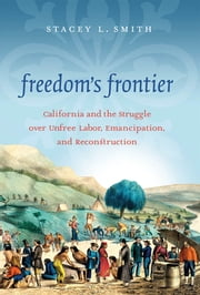 Freedom's Frontier - California and the Struggle over Unfree Labor, Emancipation, and Reconstruction ebook by Stacey L. Smith