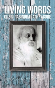 LIVING WORDS Of SRI RABINDRANATH TAGORE ebook by DR. AJOY  KUMAR  BANERJEE