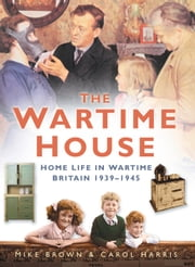 Wartime House - Home Life in Wartime Britain 1939-45 ebook by Mike Brown,Carol Harris