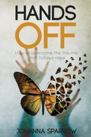 Hands Off - How to overcome the trauma that follows rape ebook by Johanna Sparrow