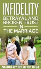 Infidelity: Betrayal And Broken Trust In The Marriage ebook by William & Rev. Mrs. Dorothy Appiah