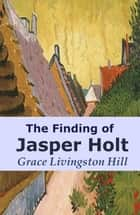 The Finding of Jasper Holt ebook by Grace Livingston Hill