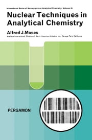 Nuclear Techniques in Analytical Chemistry: International Series of Monographs on Analytical Chemistry ebook by Moses, Alfred J.