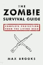 The Zombie Survival Guide: Complete Protection from the Living Dead ebook by Max Brooks