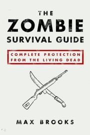 The Zombie Survival Guide: Complete Protection from the Living Dead - Complete Protection from the Living Dead ebook by Max Brooks