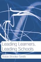 Leading Learners, Leading Schools ebook by Robin Brooke-Smith