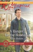 A Ranger For The Holidays (Mills & Boon Love Inspired) (Lone Star Cowboy League, Book 3) eBook by Allie Pleiter