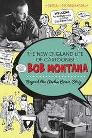 The New England Life of Cartoonist Bob Montana - Beyond the Archie Comic Strip ebook by Carol Lee Anderson,Dr. Bruce Heald