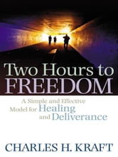Two Hours to Freedom - A Simple and Effective Model for Healing and Deliverance ebook by Charles H. Kraft