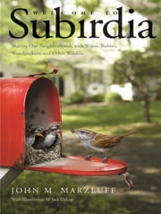 Welcome to Subirdia - Sharing Our Neighborhoods with Wrens, Robins, Woodpeckers, and Other Wildlife ebook by John M. Marzluff,Jack DeLap