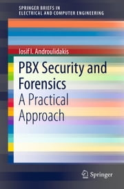 PBX Security and Forensics - A Practical Approach ebook by I.I. Androulidakis