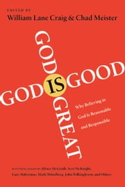 God Is Great, God Is Good - Why Believing in God Is Reasonable and Responsible ebook by William Lane Craig,Chad Meister