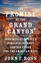 The Promise of the Grand Canyon - John Wesley Powell's Perilous Journey and His Vision for the American West eBook by John F. Ross
