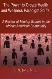 The Power to Create Health and Wellness Paradigm Shifts: A Review of Meetup Groups in the African American Community ebook by Cheryl N John