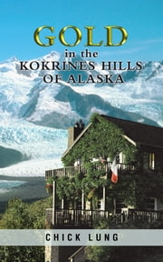 Gold in the Kokrines Hills of Alaska ebook by Chick Lung