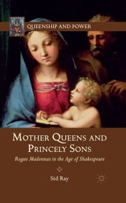 Mother Queens and Princely Sons - Rogue Madonnas in the Age of Shakespeare ebook by S. Ray