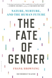The Fate of Gender - Nature, Nurture, and the Human Future ebook by Frank Browning