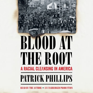 Blood at the Root - A Racial Cleansing in America audiobook by Patrick Phillips