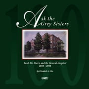Ask the Grey Sisters - Sault Ste. Marie and the General Hospital, 1898-1998 ebook by Elizabeth A. Iles