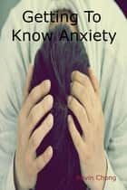 Getting To Know Anxiety ebook by Kevin Chong