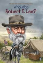 Who Was Robert E. Lee? ebook by Bonnie Bader, John O'Brien, Who HQ