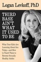 Third Base Ain't What It Used to Be - What Your Kids Are Learning About Sex Today—and How to Teach Them to Become Sexually Healthy Adults ebook by Logan Levkoff