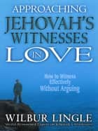 Approaching Jehovah's Witnesses in Love ebook by Wilbur Lingle