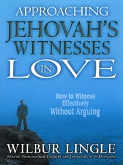 Approaching Jehovah's Witnesses in Love - How to Witness Effectively without Arguing ebook by Wilbur Lingle
