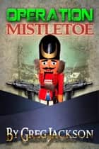 Operation: Mistletoe ebook by Greg Jackson