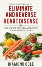 The Ultimate Guide to Eliminate and Reverse Heart Disease ebook by Diamond Cole