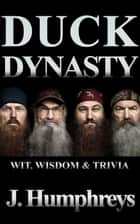Duck Dynasty - Wit, Wisdom & Trivia ebook by J Humphreys