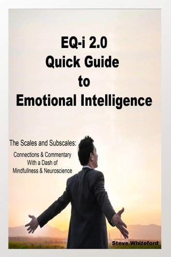 EQ-i 2.0 Quick Guide to Emotional Intelligence: The Scales and Subscales, Connections and Commentary With a Dash of Mindfulness and Neuroscience ebook by Steve Whiteford