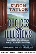 Choices and Illusions - How Did I Get Where I Am, and How Do I Get Where I Want to Be? ebook by Eldon Taylor