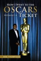 How I Went to the Oscars Without A Ticket ebook by Dee Thompson