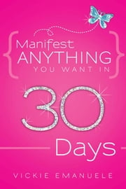Manifest Anything You Want in 30 Days ebook by Vickie Emanuele