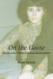 On the Goose - A Labrador Métis Woman Remembers ebook by Josie Penny