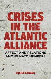 Crises in the Atlantic Alliance - Affect and Relations among NATO Members ebook by Lucile Eznack